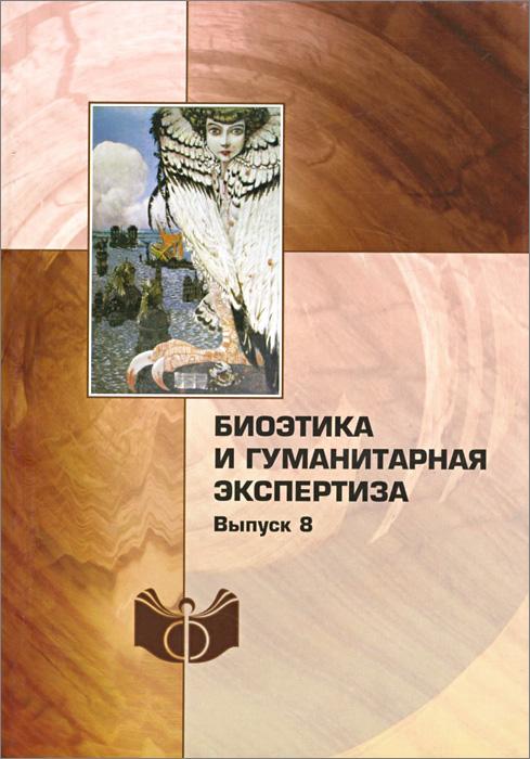 Биоэтика и гуманитарная экспертиза. Выпуск 8