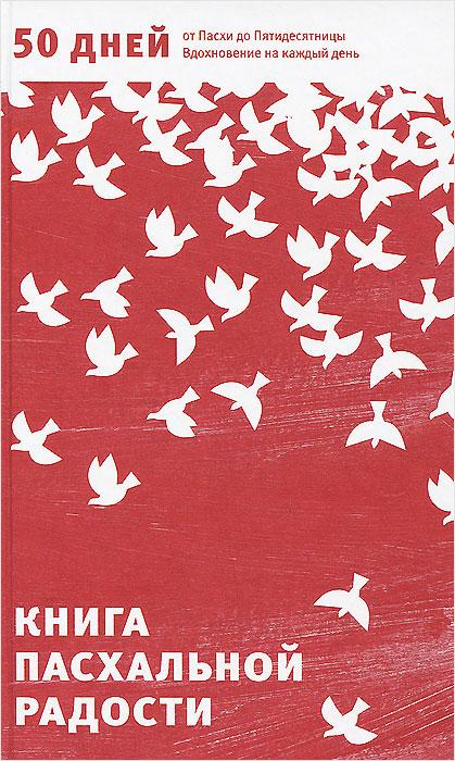 Книга пасхальной радости. 50 дней от Пасхи до Пятидесятницы. Вдохновение на каждый день