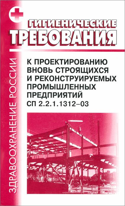 Гигиенические требования к проектированию вновь строящихся и реконструируемых промышленных предприятий. СП 2.2.1.1312-03