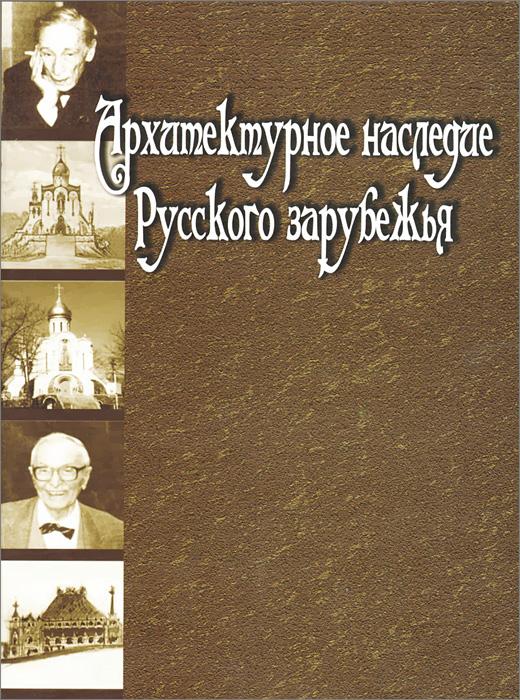 Архитектурное наследие русского зарубежья. Вторая половина XIX - первая половина XX в.
