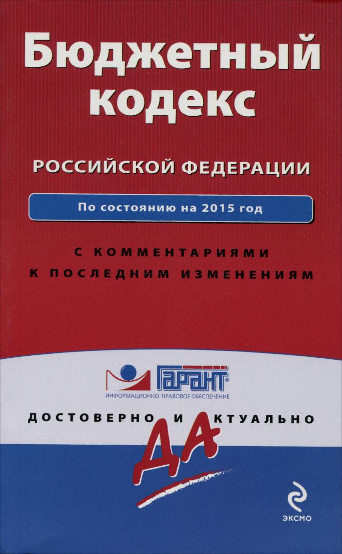 Бюджетный кодекс Российской Федерации. По состоянию на 2015 год. С комментариями к последним изменениям ( 978-5-699-79633-5 )