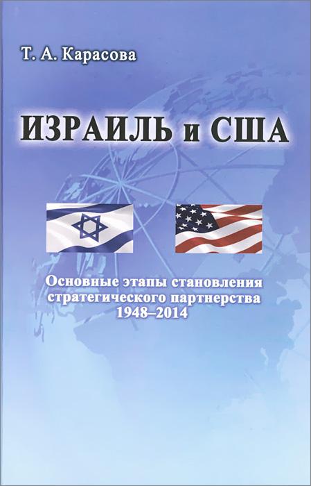 Zakazat.ru Израиль и США. Основные этапы становления стратегического партнерства 1948-2014. Т. А. Карасова