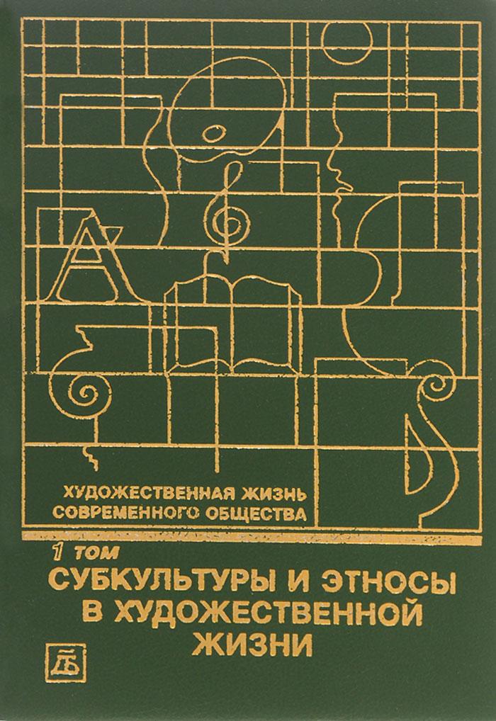 Художественная жизнь современного общества. В 4 томах. Том 1. Субкультуры и этносы в художественной жизни