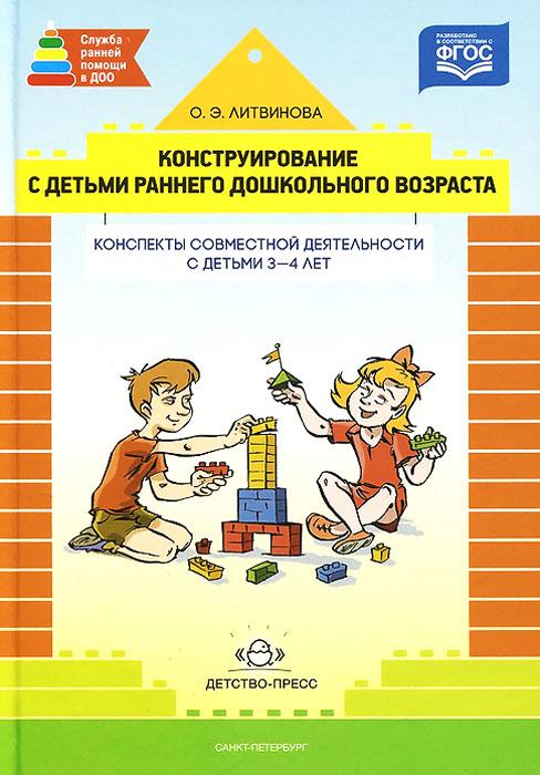 Конструирование с детьми раннего дошкольного возраста. Конспекты совместной деятельности с детьми 3-4 лет. Учебное пособие