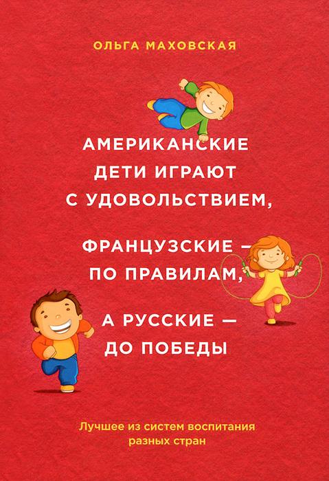Американские дети играют с удовольствием, французские - по правилам, а русские - до победы. Лучшее из систем воспитания разных стран