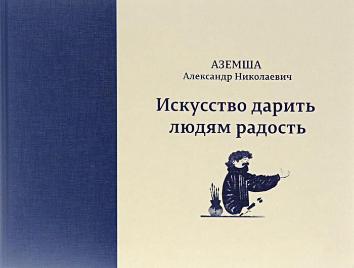 Аземша Александр Николаевич. Искусство дарить людям радость