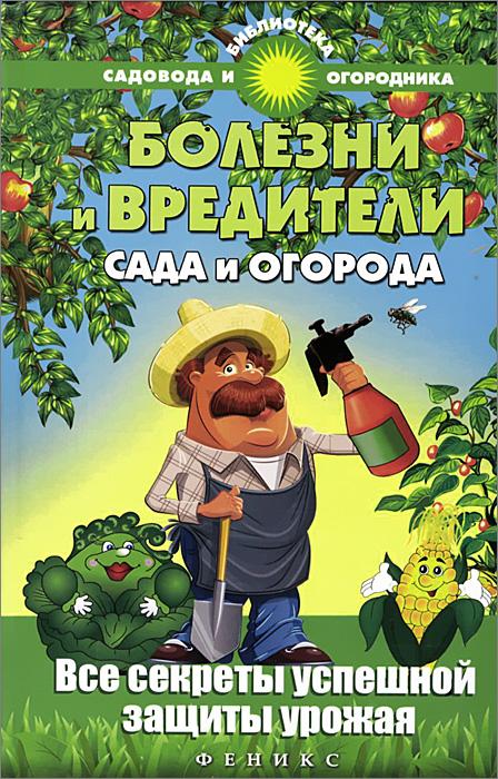 Болезни и вредители сада и огорода. Все секреты успешной защиты урожая