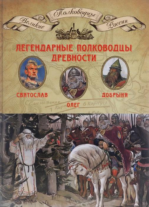 Легендарные полководцы древности. Олег, Добрыня, Святослав