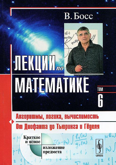 Лекции по математике. Том 6. Алгоритмы, логика, вычислимость. От Диофанта до Тьюринга и Гёделя. Учебное пособие