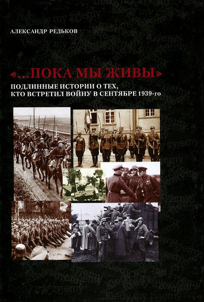 ...Пока мы живы. Подлинные истории о тех, кто встретил войну в сентябре 1939-го