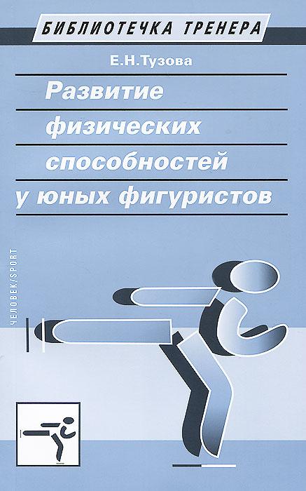 Развитие физических способностей у юных фигуристов. Учебно-методическое пособие. Е. Н. Тузова