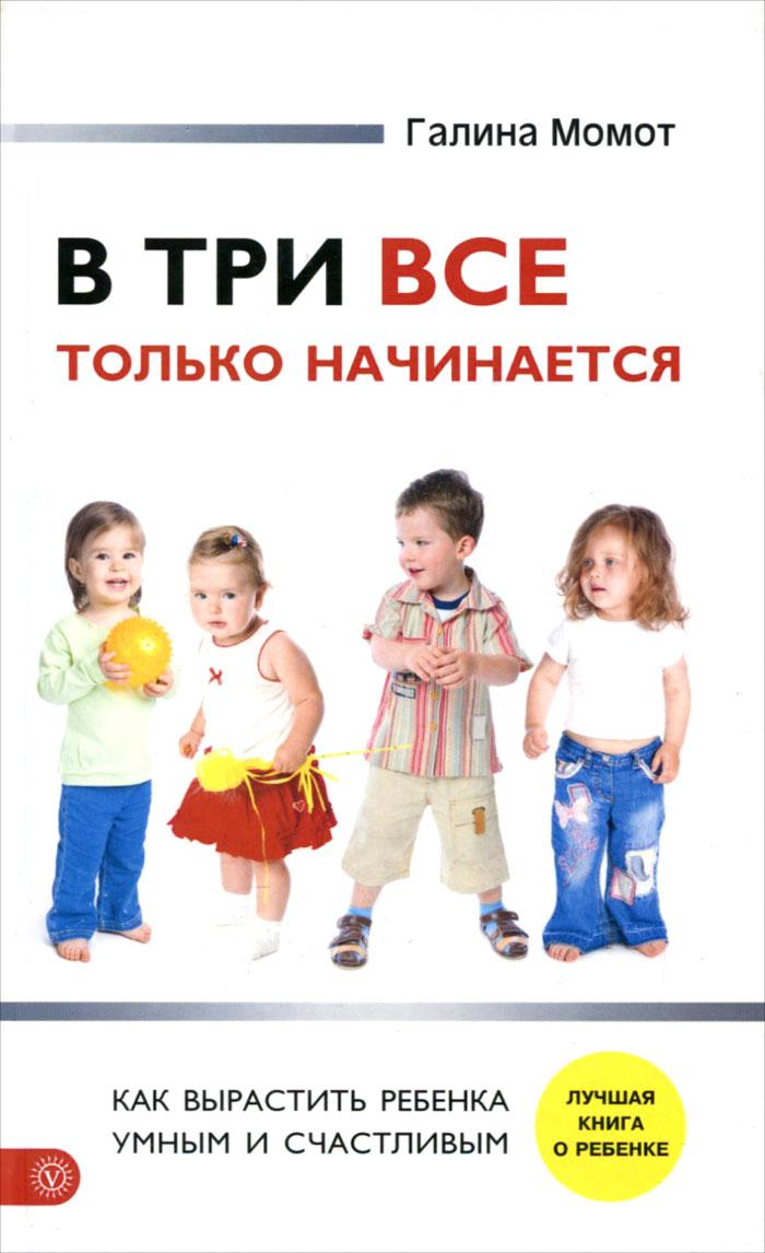 В три все только начинается. Как вырастить ребенка умным и счастливым
