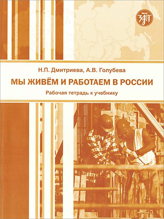 Мы живем и работаем в России. Рабочая тетрадь к учебнику по русскому языку для трудовых мигрантов