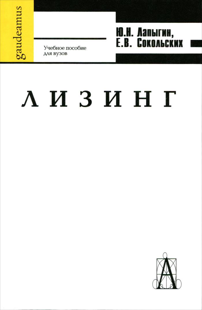 Ю. Н. Лапыгин, Е. В. Сокольских Лизинг. Учебное пособие для вузов