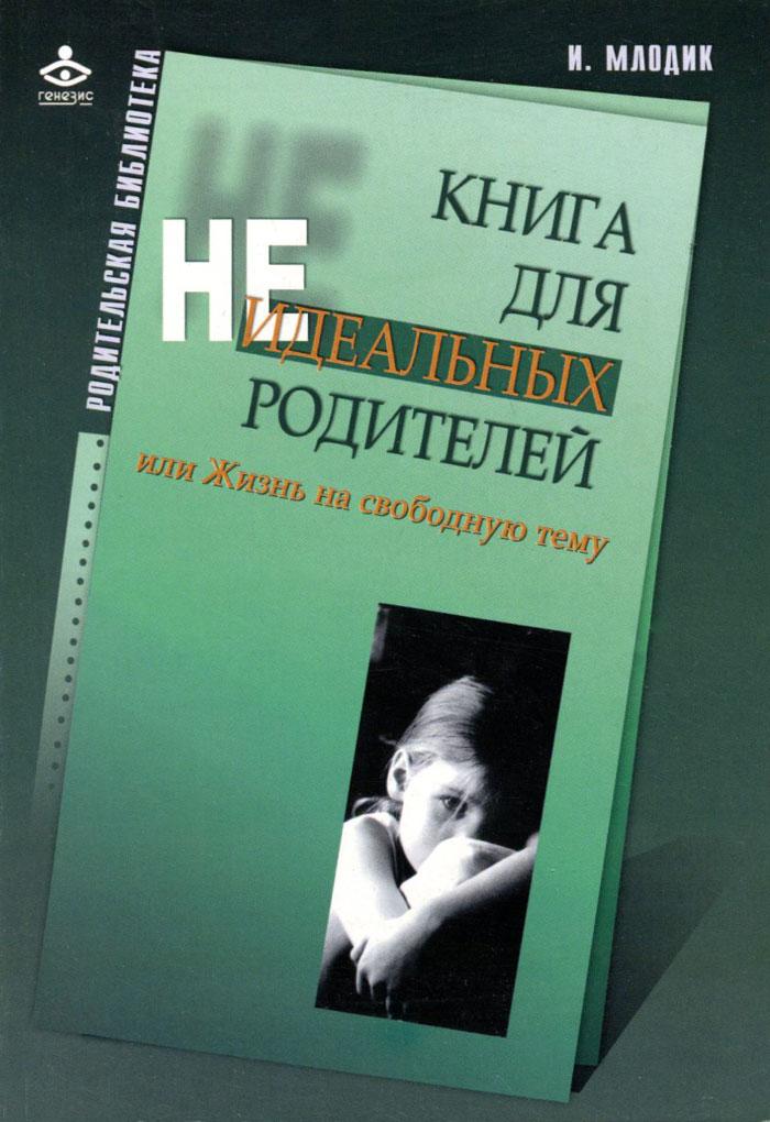 Книга для неидеальных родителей, или Жизнь на свободную тему