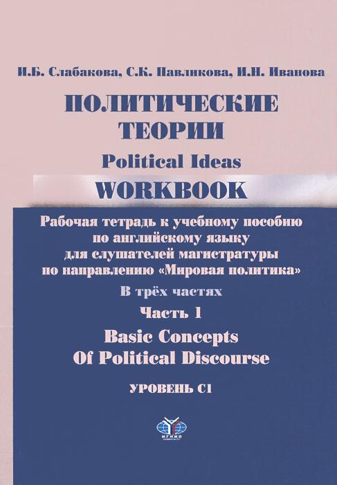 Политические теории. Рабочая тетрадь. В 3 частях. Часть 1. Уровень С1 / Political Ideas: Workbook: Basic Concepts of Political Discourse