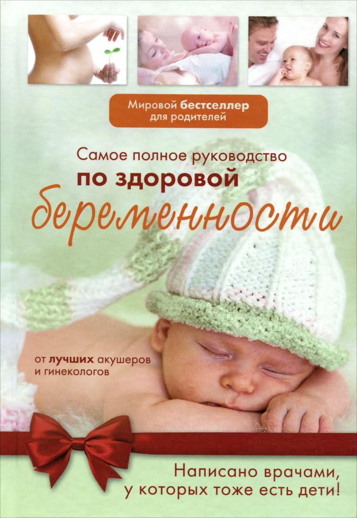 Самое полное руководство по здоровой беременности от лучших акушеров и гинекологов. .