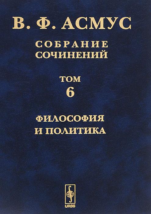 В. Ф. Асмус. Собрание сочинений. В 7 томах. Том 6. Философия и политика