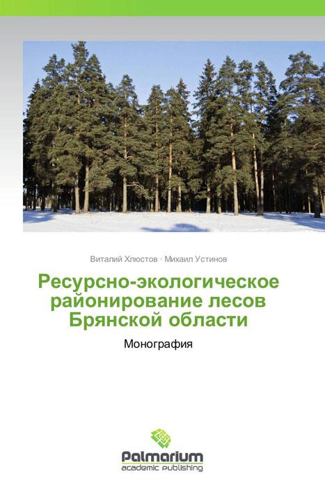 Виталий Хлюстов und Михаил Устинов Ресурсно-экологическое районирование лесов Брянской области