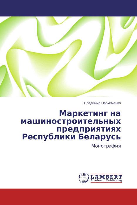 Маркетинг на машиностроительных предприятиях Республики Беларусь