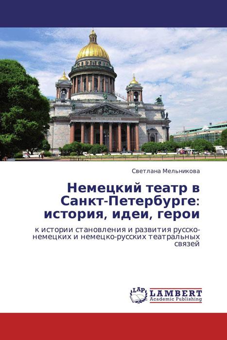 Светлана Мельникова Немецкий театр в Санкт-Петербурге: история, идеи, герои