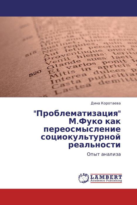 """""""Проблематизация"""" М.Фуко как переосмысление социокультурной реальности"""