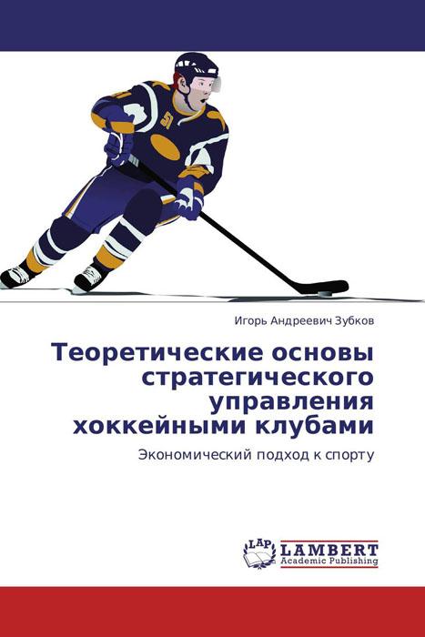 Игорь Андреевич Зубков Теоретические основы стратегического управления хоккейными клубами