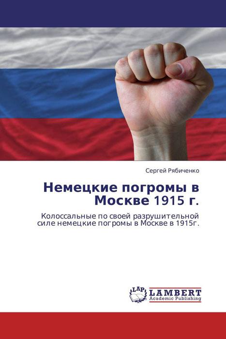 Сергей Рябиченко Немецкие погромы в Москве 1915 г. ультракаин в москве ригла