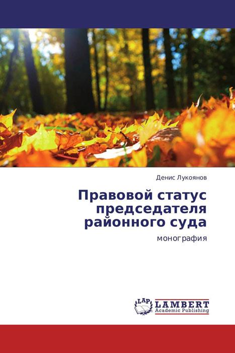 Денис Лукоянов Правовой статус председателя районного суда в в дорошков состояние современного правосудия