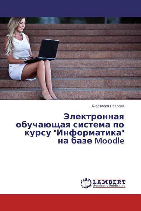 "Электронная обучающая система по курсу ""Информатика"" на базе Moodle"