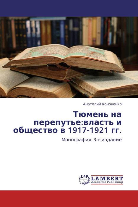 Анатолий Кононенко Тюмень на перепутье:власть и общество в 1917-1921 гг.