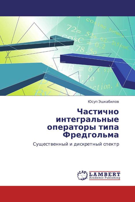 Юсуп Эшкабилов Частично интегральные операторы типа Фредгольма