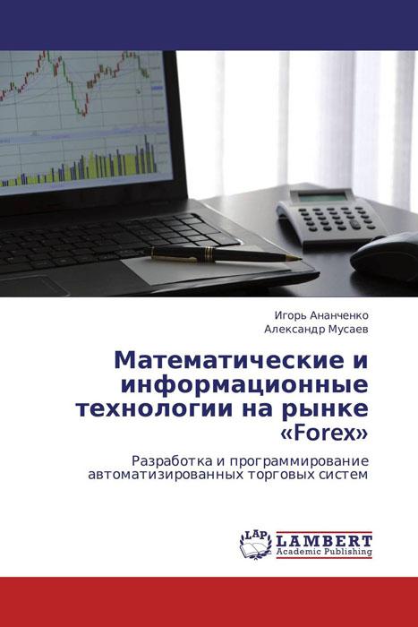 Игорь Ананченко und Александр Мусаев Математические и информационные технологии на рынке «Forex»