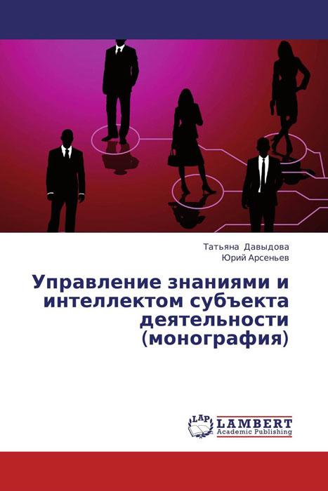 Управление знаниями и интеллектом субъекта деятельности (монография)