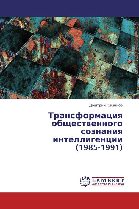 Трансформация общественного сознания интеллигенции (1985-1991)