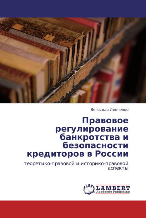 Вячеслав Левченко Правовое регулирование банкротства и безопасности кредиторов в России