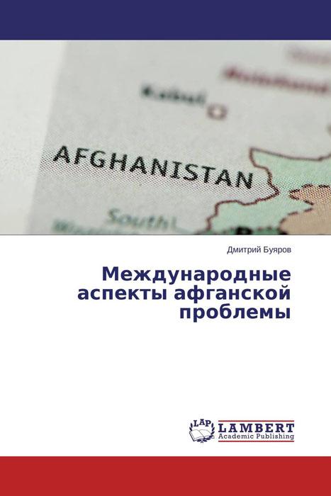 Дмитрий Буяров Международные аспекты афганской проблемы