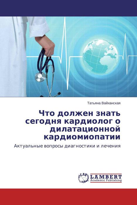 Что должен знать сегодня кардиолог о дилатационной кардиомиопатии