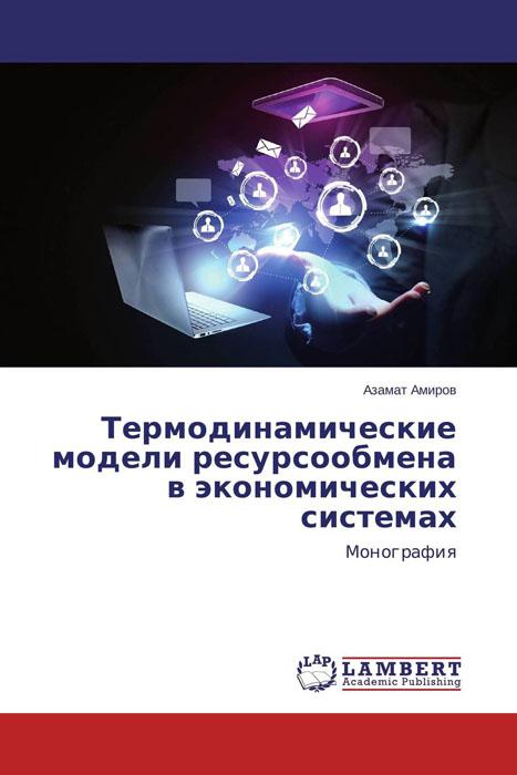Азамат Амиров Термодинамические модели ресурсообмена в экономических системах марина мамонова физика поверхности теоретические модели и экспериментальные методы