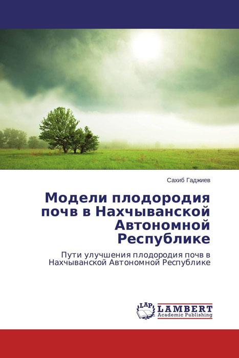 Сахиб Гаджиев Модели плодородия почв в Нахчыванской Автономной Республике