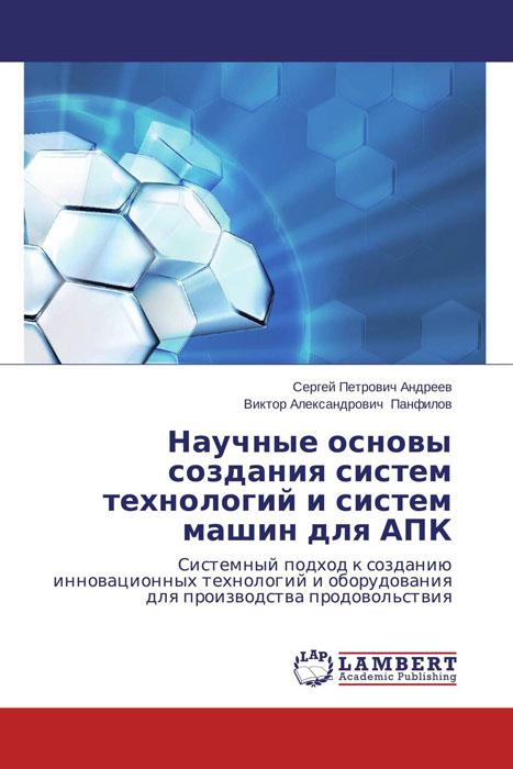 Сергей Петрович Андреев und Виктор Александрович Панфилов Научные основы создания систем технологий и систем машин для АПК