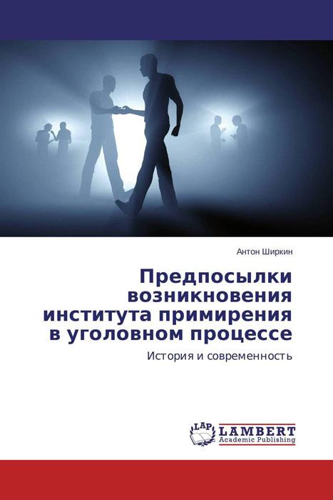 Антон Ширкин Предпосылки возникновения института примирения в уголовном процессе в в дорошков состояние современного правосудия