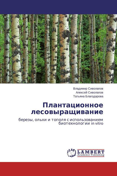 Владимир Сиволапов, Алексей Сиволапов und Татьяна Благодарова Плантационное лесовыращивание