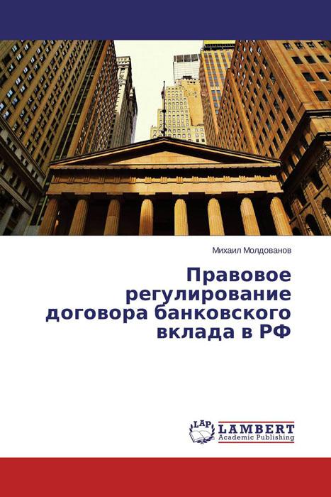 Михаил Молдованов Правовое регулирование договора банковского вклада в РФ