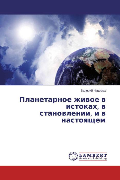 Валерий Чудомех Планетарное живое в истоках, в становлении, и в настоящем