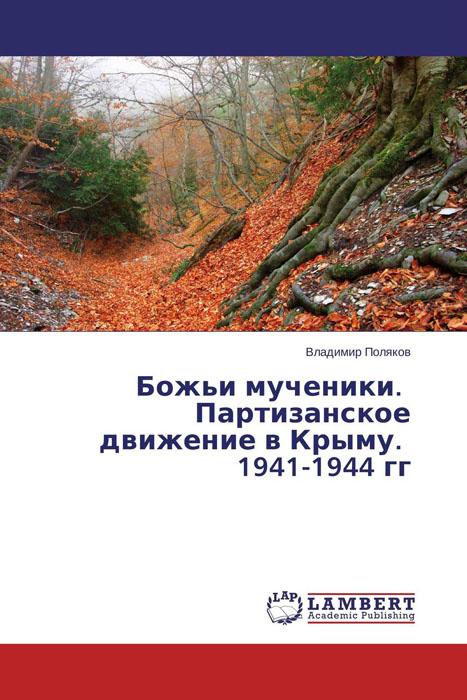 Божьи мученики. Партизанское движение в Крыму. 1941-1944 гг