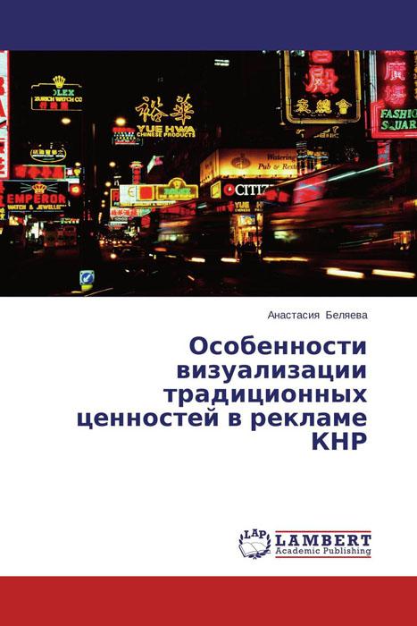 Анастасия Беляева Особенности визуализации традиционных ценностей в рекламе КНР а п дурович н и гришко менеджер по рекламе и продвижению товаров