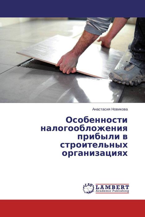 Особенности налогообложения прибыли в строительных организациях
