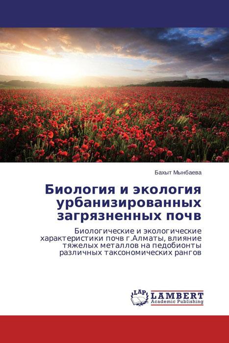 Бахыт Мынбаева Биология и экология урбанизированных загрязненных почв