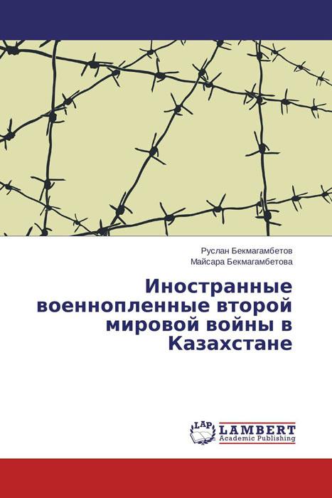 Руслан Бекмагамбетов und Майсара Бекмагамбетова Иностранные военнопленные второй мировой войны в Казахстане